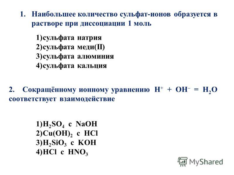 1)сульфата натрия 2)сульфата меди(II) 3)сульфата алюминия 4)сульфата кальция 1.Наибольшее количество сульфат-ионов образуется в растворе при диссоциации 1 моль 1)H 2 SO 4 с NaOH 2)Cu(OH) 2 с HCl 3)H 2 SiO 3 с KOH 4)HCl с HNO 3 2. Сокращённому ионному