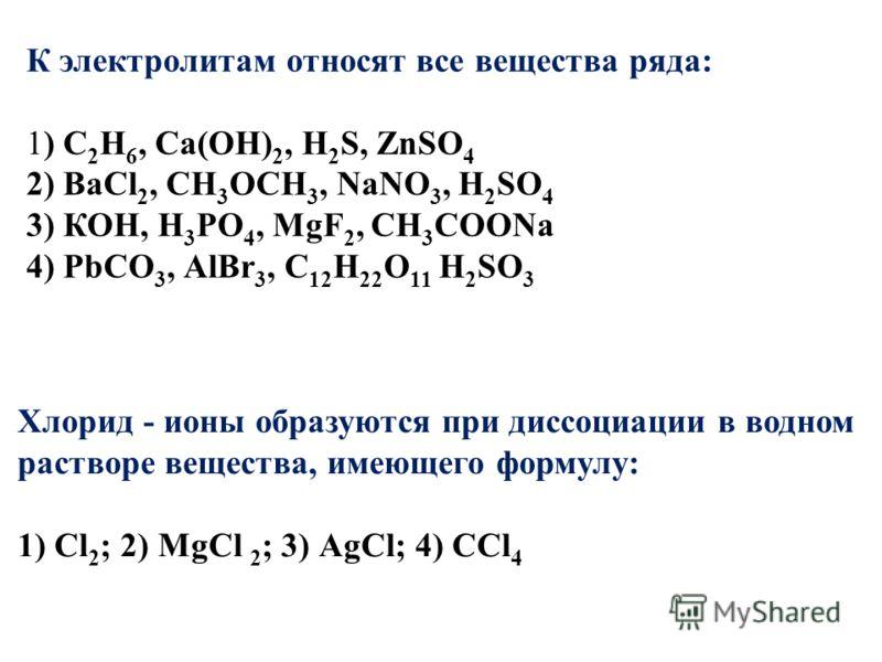 К электролитам относят все вещества ряда: 1) С 2 Н 6, Са(ОН) 2, Н 2 S, ZnSО 4 2) ВаСl 2, СН 3 ОСН 3, NаNO 3, Н 2 SО 4 3) КОН, Н 3 РО 4, МgF 2, СН 3 СООNa 4) PbСО 3, АlВr 3, С 12 Н 22 О 11 Н 2 SО 3 Хлорид - ионы образуются при диссоциации в водном рас