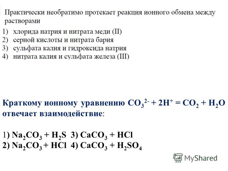 Краткому ионному уравнению СО 3 2- + 2Н + = СО 2 + Н 2 О отвечает взаимодействие: 1) Na 2 CO 3 + Н 2 S3) СаСО 3 + НСl 2) Na 2 СО 3 + НСl4) СаСО 3 + Н 2 SО 4
