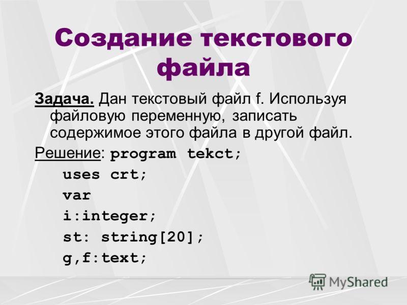 Создание текстового файла Задача. Дан текстовый файл f. Используя файловую переменную, записать содержимое этого файла в другой файл. Решение: program tekct; uses crt; var i:integer; st: string[20]; g,f:text;