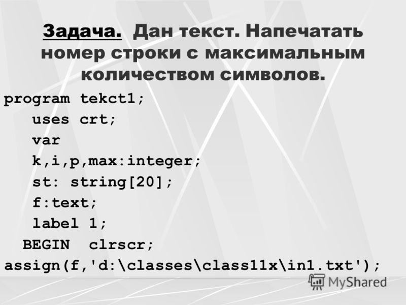 Задача. Дан текст. Напечатать номер строки с максимальным количеством символов. program tekct1; uses crt; var k,i,p,max:integer; st: string[20]; f:text; label 1; BEGIN clrscr; assign(f,'d:\classes\class11x\in1.txt');