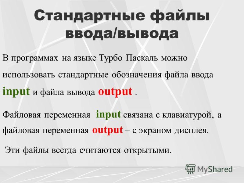 Стандартные файлы ввода/вывода В программах на языке Турбо Паскаль можно использовать стандартные обозначения файла ввода input и файла вывода output. Файловая переменная input связана с клавиатурой, а файловая переменная output – с экраном дисплея.
