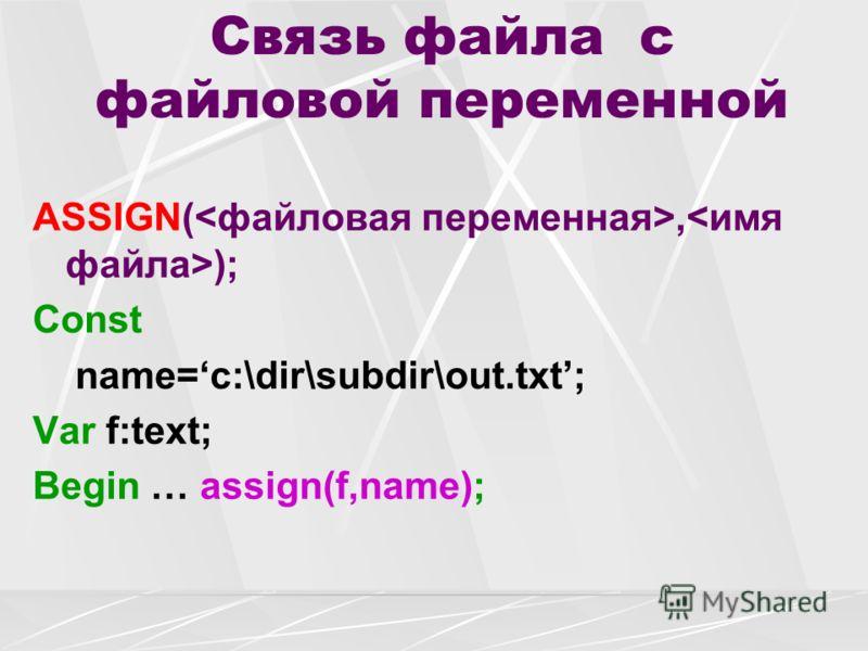 Связь файла с файловой переменной ASSIGN(, ); Const name=c:\dir\subdir\out.txt; Var f:text; Begin … assign(f,name);