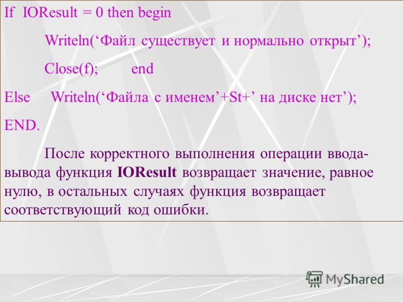 If IOResult = 0 then begin Writeln(Файл существует и нормально открыт); Close(f); end Else Writeln(Файла с именем+St+ на диске нет); END. После корректного выполнения операции ввода- вывода функция IOResult возвращает значение, равное нулю, в остальн