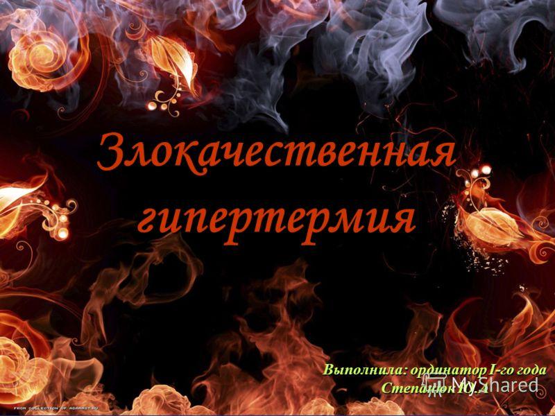 Злокачественная гипертермия Выполнила: ординатор I-го года Степанюк Ю.А