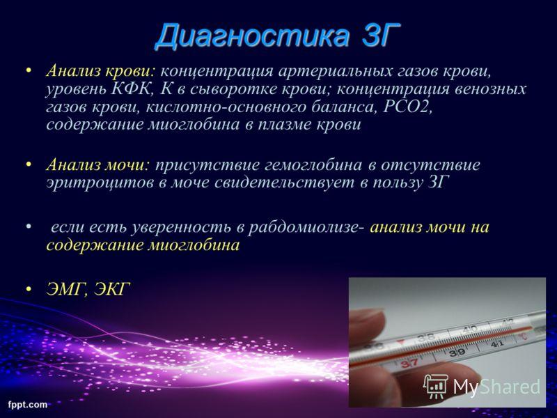 Диагностика ЗГ Анализ крови: концентрация артериальных газов крови, уровень КФК, К в сыворотке крови; концентрация венозных газов крови, кислотно-основного баланса, РСО2, содержание миоглобина в плазме крови Анализ мочи: присутствие гемоглобина в отс