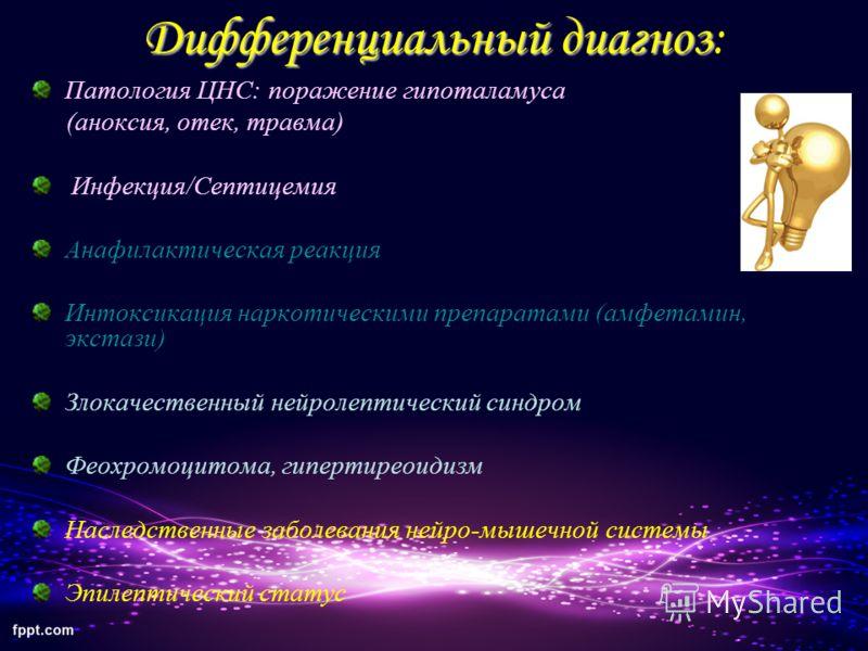 Дифференциальный диагноз Дифференциальный диагноз: Патология ЦНС: поражение гипоталамуса (аноксия, отек, травма) Инфекция/Септицемия Анафилактическая реакция Интоксикация наркотическими препаратами (амфетамин, экстази) Злокачественный нейролептически