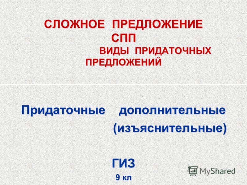 СЛОЖНОЕ ПРЕДЛОЖЕНИЕ СПП ВИДЫ ПРИДАТОЧНЫХ ПРЕДЛОЖЕНИЙ Придаточные дополнительные (изъяснительные) (изъяснительные)ГИЗ 9 кл