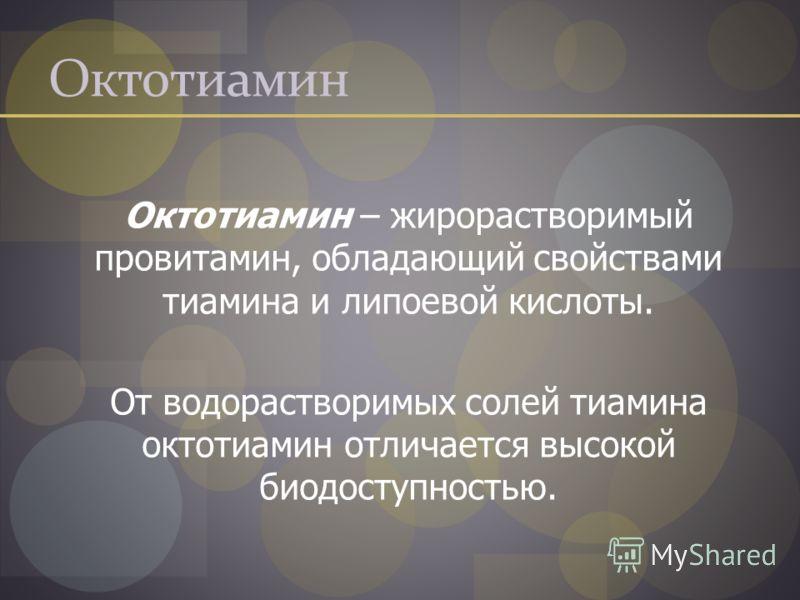 Октотиамин Октотиамин – жирорастворимый провитамин, обладающий свойствами тиамина и липоевой кислоты. От водорастворимых солей тиамина октотиамин отличается высокой биодоступностью.