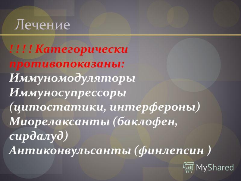 Лечение ! ! ! ! Категорически противопоказаны: Иммуномодуляторы Иммуносупрессоры (цитостатики, интерфероны) Миорелаксанты (баклофен, сирдалуд) Антиконвульсанты (финлепсин )
