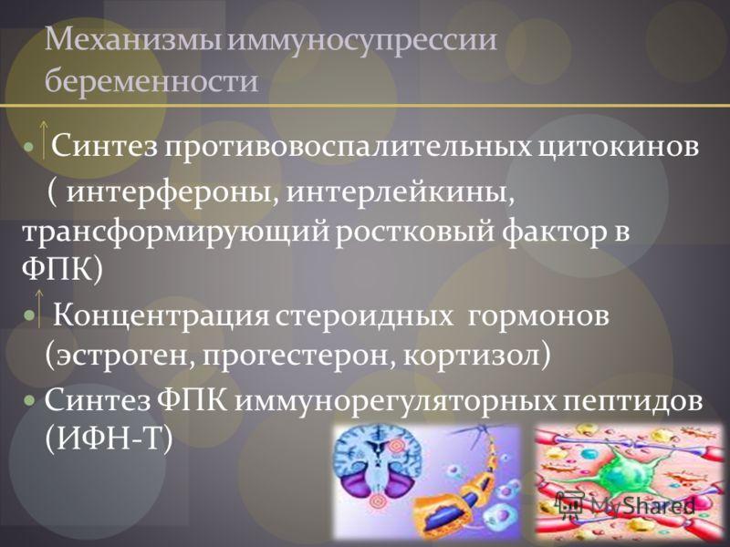 Механизмы иммуносупрессии беременности Синтез противовоспалительных цитокинов ( интерфероны, интерлейкины, трансформирующий ростковый фактор в ФПК) Концентрация стероидных гормонов (эстроген, прогестерон, кортизол) Синтез ФПК иммунорегуляторных пепти