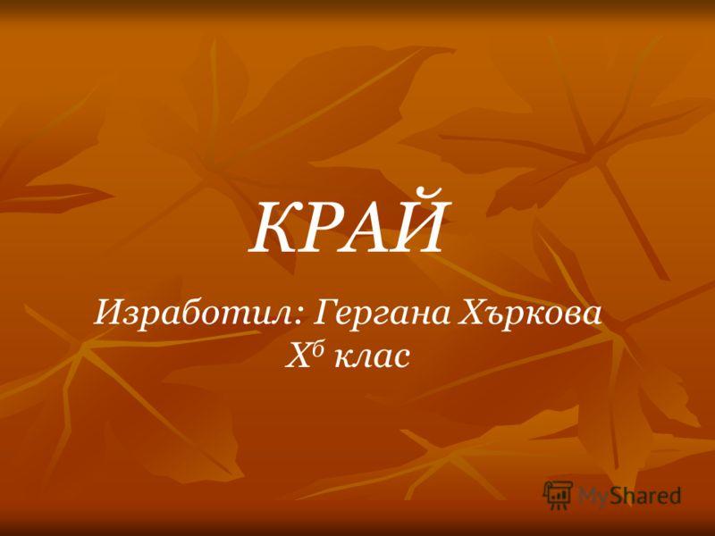 КРАЙ Изработил: Гергана Хъркова X б клас