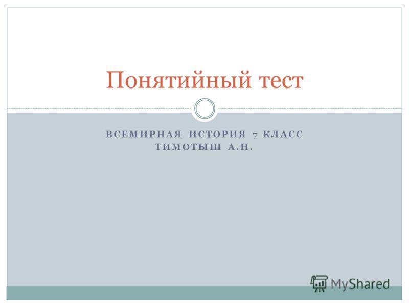 ВСЕМИРНАЯ ИСТОРИЯ 7 КЛАСС ТИМОТЫШ А.Н. Понятийный тест