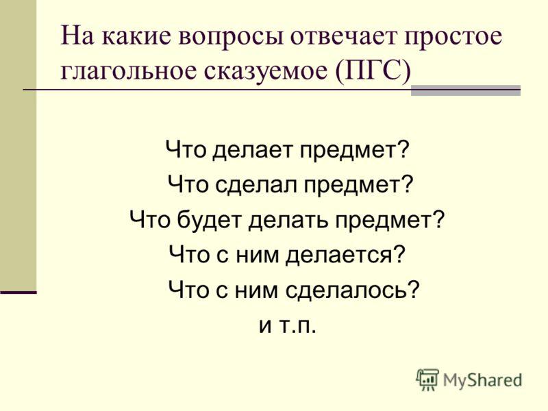 На какие вопросы отвечает простое глагольное сказуемое (ПГС) Что делает предмет? Что сделал предмет? Что будет делать предмет? Что с ним делается? Что с ним сделалось? и т.п.