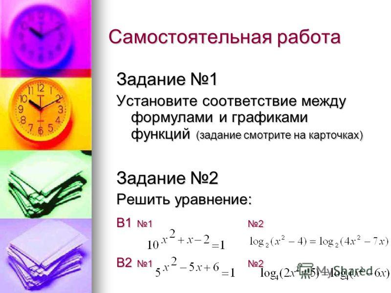 Самостоятельная работа Задание 1 Установите соответствие между формулами и графиками функций (задание смотрите на карточках) Задание 2 Решить уравнение: В1 1 2 В2 1 2