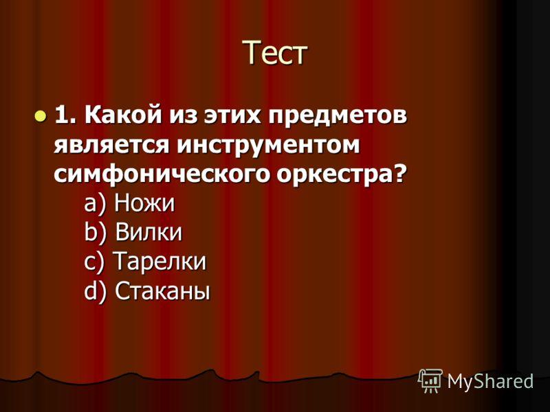 Тест 1. Какой из этих предметов является инструментом симфонического оркестра? a) Ножи b) Вилки c) Тарелки d) Стаканы 1. Какой из этих предметов является инструментом симфонического оркестра? a) Ножи b) Вилки c) Тарелки d) Стаканы