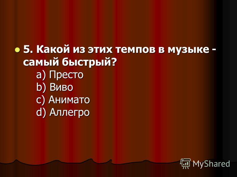 5. Какой из этих темпов в музыке - самый быстрый? a) Престо b) Виво c) Анимато d) Аллегро 5. Какой из этих темпов в музыке - самый быстрый? a) Престо b) Виво c) Анимато d) Аллегро