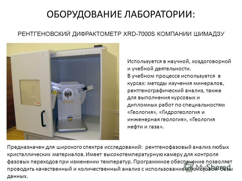 ОБОРУДОВАНИЕ ЛАБОРАТОРИИ: РЕНТГЕНОВСКИЙ ДИФРАКТОМЕТР XRD-7000S КОМПАНИИ ШИМАДЗУ Используется в научной, хоздоговорной и учебной деятельности. В учебном процессе используется в курсах: методы изучения минералов, рентгенографический анализ, также для в