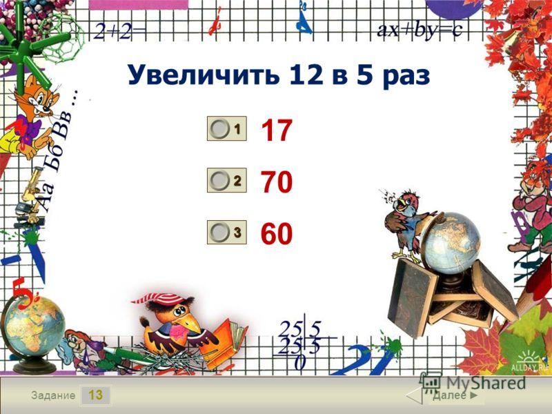 13 Задание Увеличить 12 в 5 раз 17 70 60 Далее 1 0 2 0 3 1