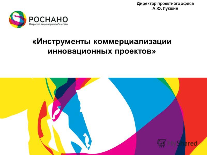 «Инструменты коммерциализации инновационных проектов» Директор проектного офиса А.Ю. Лукшин
