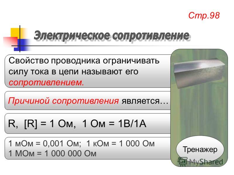 1 мОм = 0,001 Ом; 1 кОм = 1 000 Ом 1 МОм = 1 000 000 Ом R, [R] = 1 Ом, 1 Ом = 1В/1А Причиной сопротивления является… Свойство проводника ограничивать силу тока в цепи называют его сопротивлением. Стр.98 Тренажер