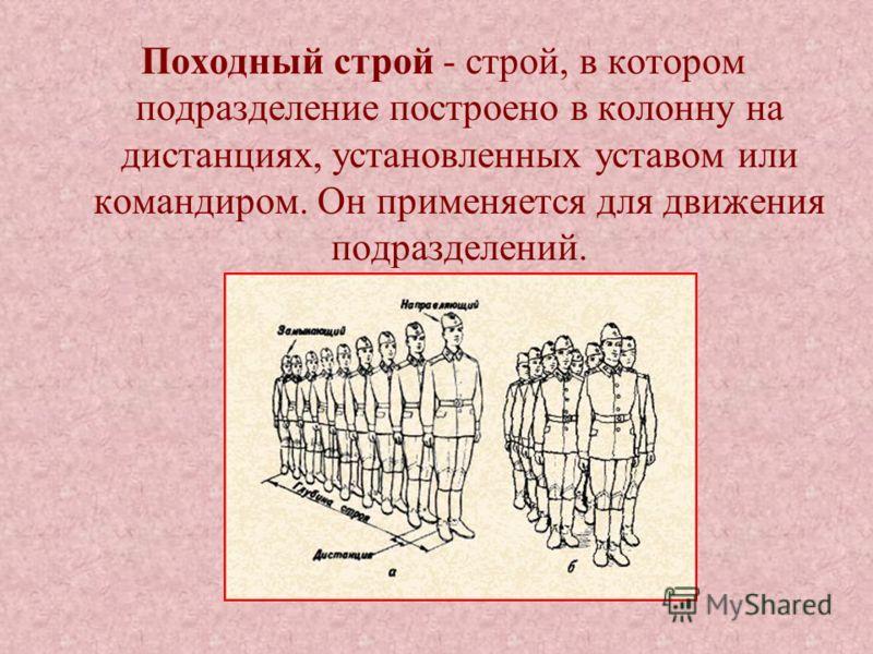 Походный строй - строй, в котором подразделение построено в колонну на дистанциях, установленных уставом или командиром. Он применяется для движения подразделений.