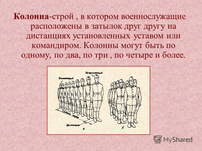 Колонна-строй, в котором военнослужащие расположены в затылок друг другу на дистанциях установленных уставом или командиром. Колонны могут быть по одному, по два, по три, по четыре и более.