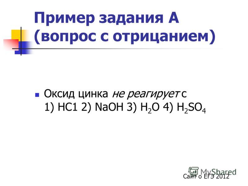 Пример задания А (вопрос с отрицанием) Сайт о ЕГЭ 2012 Оксид цинка не реагирует с 1) НС1 2) NaOH 3) Н 2 О 4) H 2 SO 4