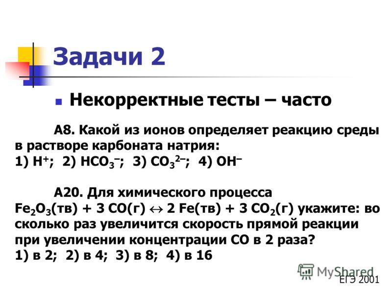 Задачи 2 Некорректные тесты – часто А8. Какой из ионов определяет реакцию среды в растворе карбоната натрия: 1) H + ; 2) HCO 3 – ; 3) CO 3 2– ; 4) OH – А20. Для химического процесса Fe 2 O 3 (тв) + 3 CO(г) 2 Fe(тв) + 3 CO 2 (г) укажите: во сколько ра