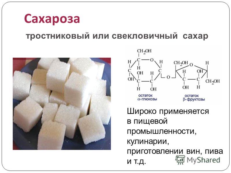 Сахароза тростниковый или свекловичный сахар Широко применяется в пищевой промышленности, кулинарии, приготовлении вин, пива и т.д.