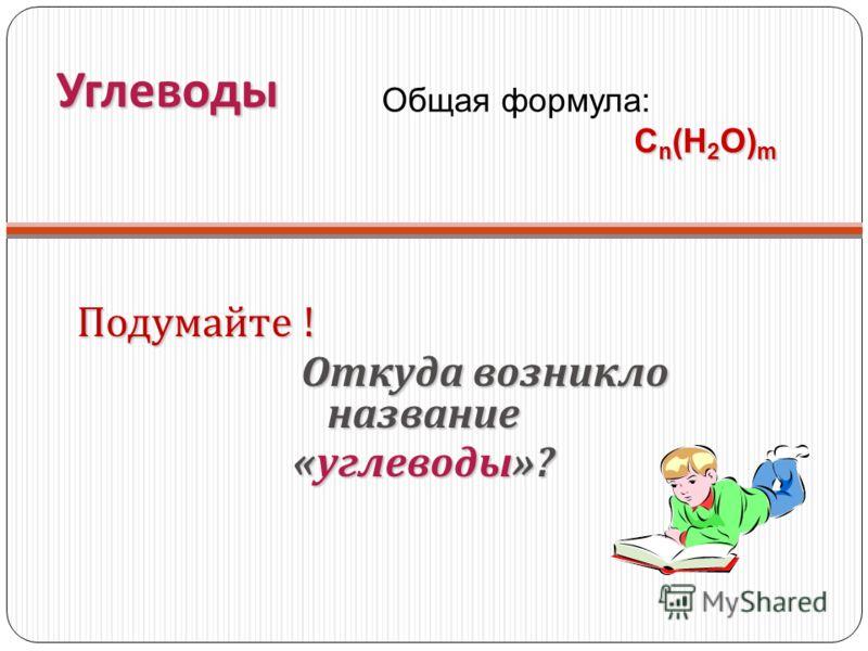 Углеводы Подумайте ! Откуда возникло название Откуда возникло название « углеводы »? Общая формула: С n (Н 2 О) m