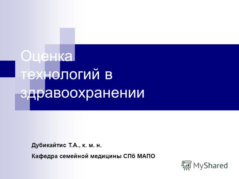 Оценка технологий в здравоохранении Дубикайтис Т.А., к. м. н. Кафедра семейной медицины СПб МАПО
