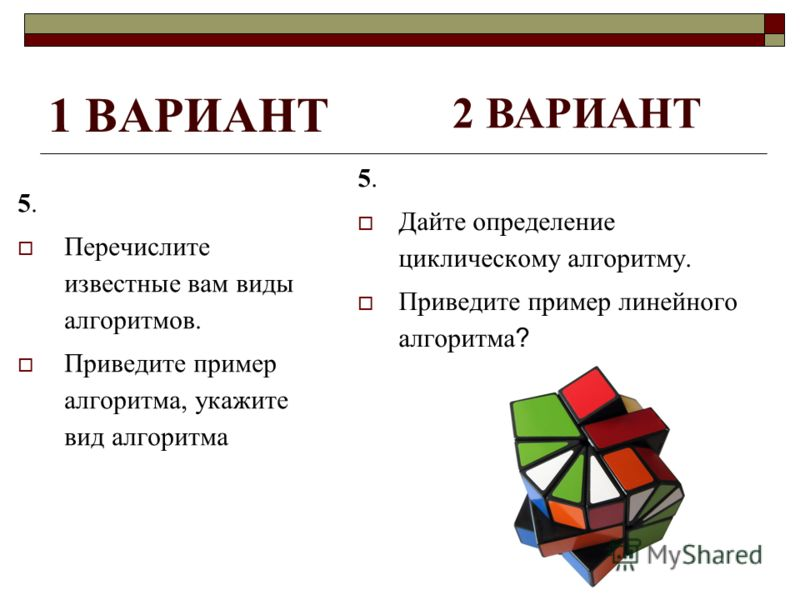 1 ВАРИАНТ 5. Перечислите известные вам виды алгоритмов. Приведите пример алгоритма, укажите вид алгоритма 5. Дайте определение циклическому алгоритму. Приведите пример линейного алгоритма? 2 ВАРИАНТ