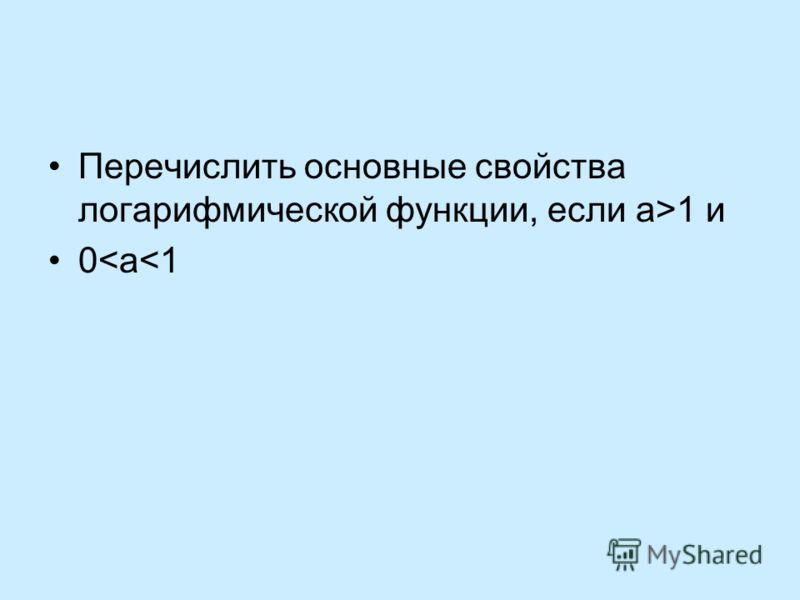 Перечислить основные свойства логарифмической функции, если а>1 и 0