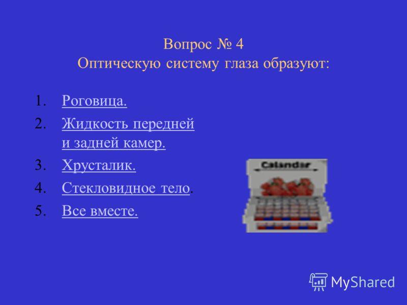 Вопрос 4 Оптическую систему глаза образуют: 1.Роговица.Роговица. 2.Жидкость передней и задней камер.Жидкость передней и задней камер. 3.Хрусталик.Хрусталик. 4.Стекловидное тело.Стекловидное тело 5.Все вместе.Все вместе.