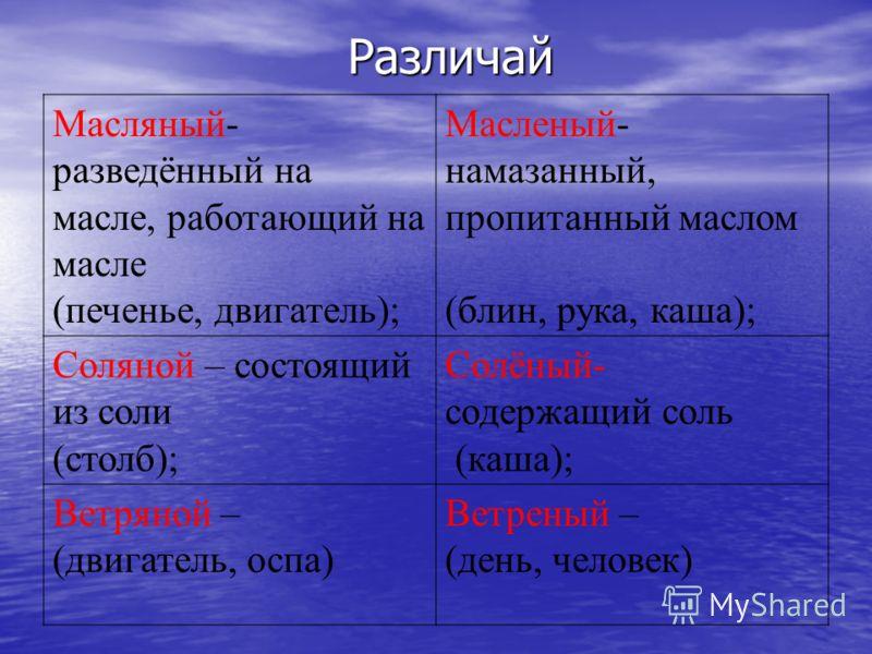 Различай Масляный- разведённый на масле, работающий на масле (печенье, двигатель); Масленый- намазанный, пропитанный маслом (блин, рука, каша); Соляной – состоящий из соли (столб); Солёный- содержащий соль (каша); Ветряной – (двигатель, оспа) Ветрены