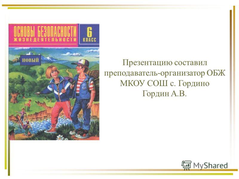 Презентацию составил преподаватель-организатор ОБЖ МКОУ СОШ с. Гордино Гордин А.В.