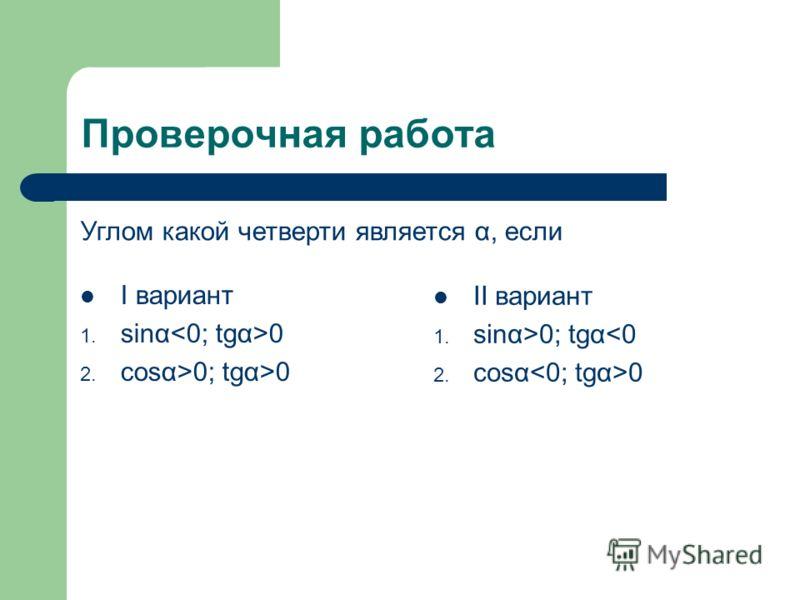 Проверочная работа I вариант 1. sinα 0 2. cosα>0; tgα>0 II вариант 1. sinα>0; tgα