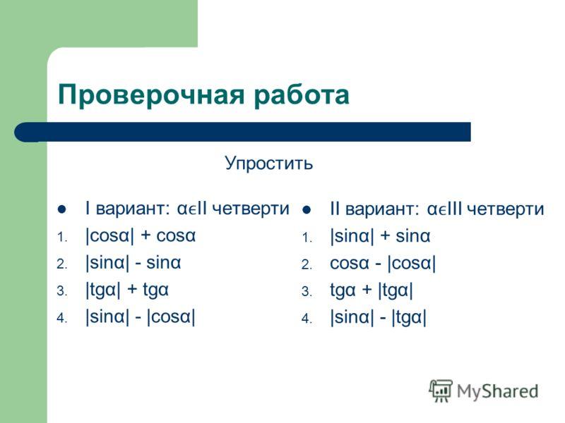 Проверочная работа I вариант: αII четверти 1. |cosα| + cosα 2. |sinα| - sinα 3. |tgα| + tgα 4. |sinα| - |cosα| II вариант: αIII четверти 1. |sinα| + sinα 2. cosα - |cosα| 3. tgα + |tgα| 4. |sinα| - |tgα| Упростить