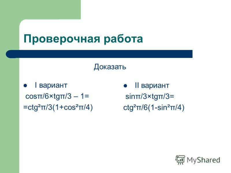 Проверочная работа I вариант cosπ/6×tgπ/3 – 1= =ctg²π/3(1+cos²π/4) II вариант sinπ/3×tgπ/3= ctg²π/6(1-sin²π/4) Доказать
