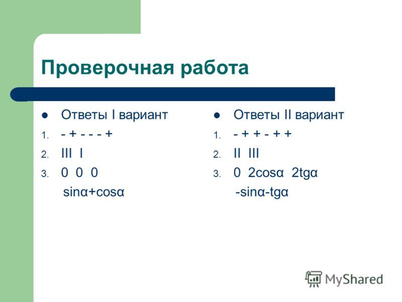 Проверочная работа Ответы I вариант 1. - + - - - + 2. III I 3. 0 0 0 sinα+cosα Ответы II вариант 1. - + + - + + 2. II III 3. 0 2cosα 2tgα -sinα-tgα