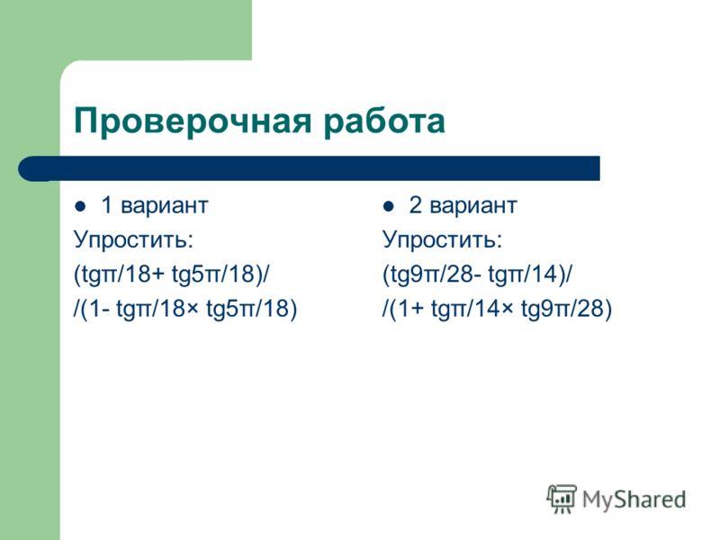 Проверочная работа 1 вариант Упростить: (tgπ/18+ tg5π/18)/ /(1- tgπ/18× tg5π/18) 2 вариант Упростить: (tg9π/28- tgπ/14)/ /(1+ tgπ/14× tg9π/28)