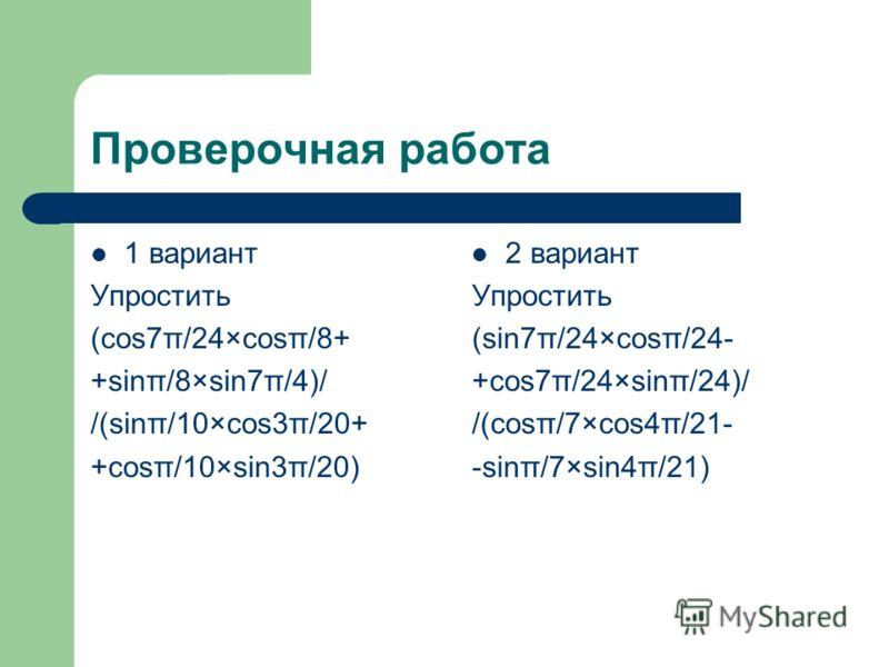 Проверочная работа 1 вариант Упростить (cos7π/24×cosπ/8+ +sinπ/8×sin7π/4)/ /(sinπ/10×cos3π/20+ +cosπ/10×sin3π/20) 2 вариант Упростить (sin7π/24×cosπ/24- +cos7π/24×sinπ/24)/ /(cosπ/7×cos4π/21- -sinπ/7×sin4π/21)