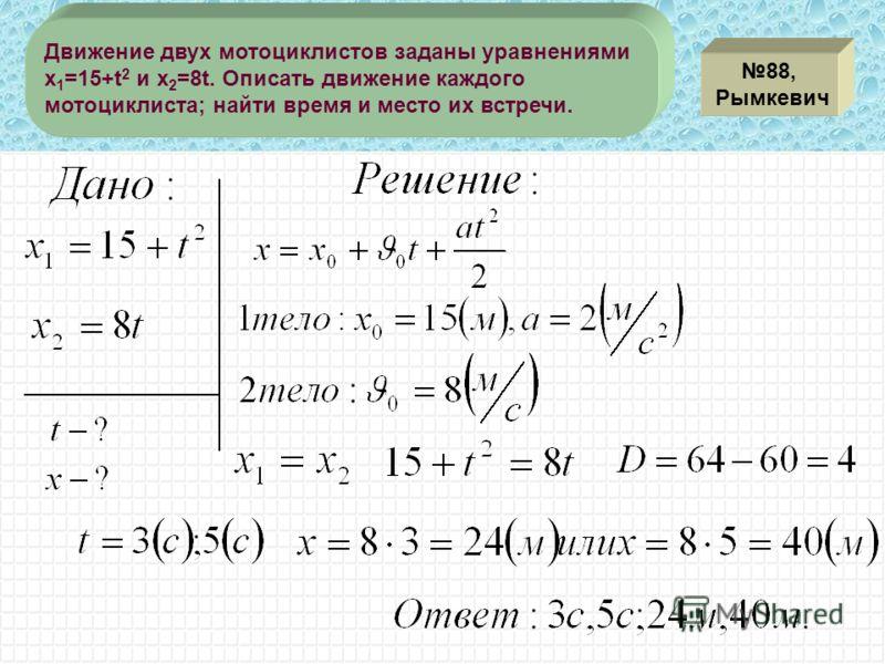 88, Рымкевич Движение двух мотоциклистов заданы уравнениями x 1 =15+t 2 и x 2 =8t. Описать движение каждого мотоциклиста; найти время и место их встречи.