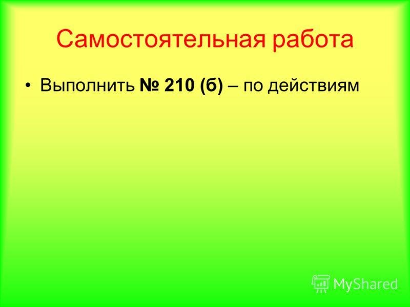 Самостоятельная работа Выполнить 210 (б) – по действиям