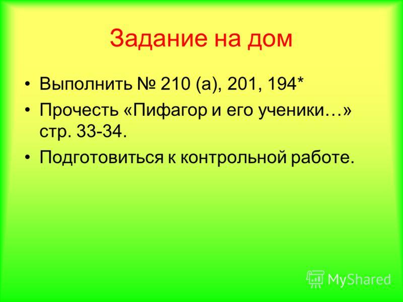Задание на дом Выполнить 210 (а), 201, 194* Прочесть «Пифагор и его ученики…» стр. 33-34. Подготовиться к контрольной работе.
