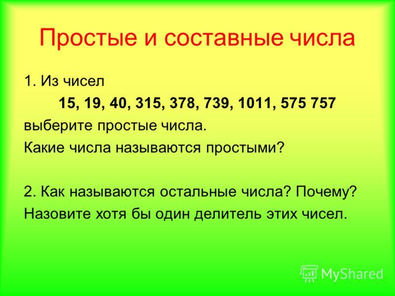 Простые и составные числа 1. Из чисел 15, 19, 40, 315, 378, 739, 1011, 575 757 выберите простые числа. Какие числа называются простыми? 2. Как называются остальные числа? Почему? Назовите хотя бы один делитель этих чисел.
