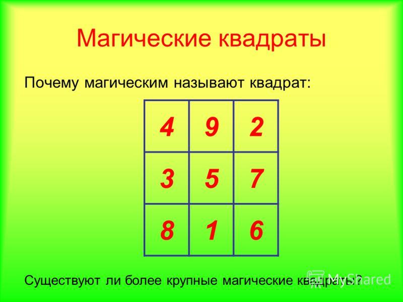Магические квадраты Почему магическим называют квадрат: Существуют ли более крупные магические квадраты? 492 357 816