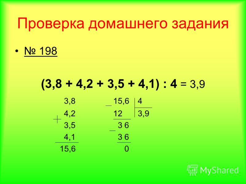 Проверка домашнего задания 198 (3,8 + 4,2 + 3,5 + 4,1) : 4 = 3,9 3,815,64 4,2123,9 3,5 3 6 4,1 3 6 15,6 0