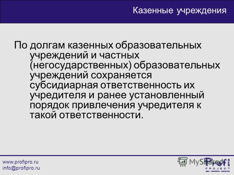 www.profipro.ru info@profipro.ru Казенные учреждения По долгам казенных образовательных учреждений и частных (негосударственных) образовательных учреждений сохраняется субсидиарная ответственность их учредителя и ранее установленный порядок привлечен